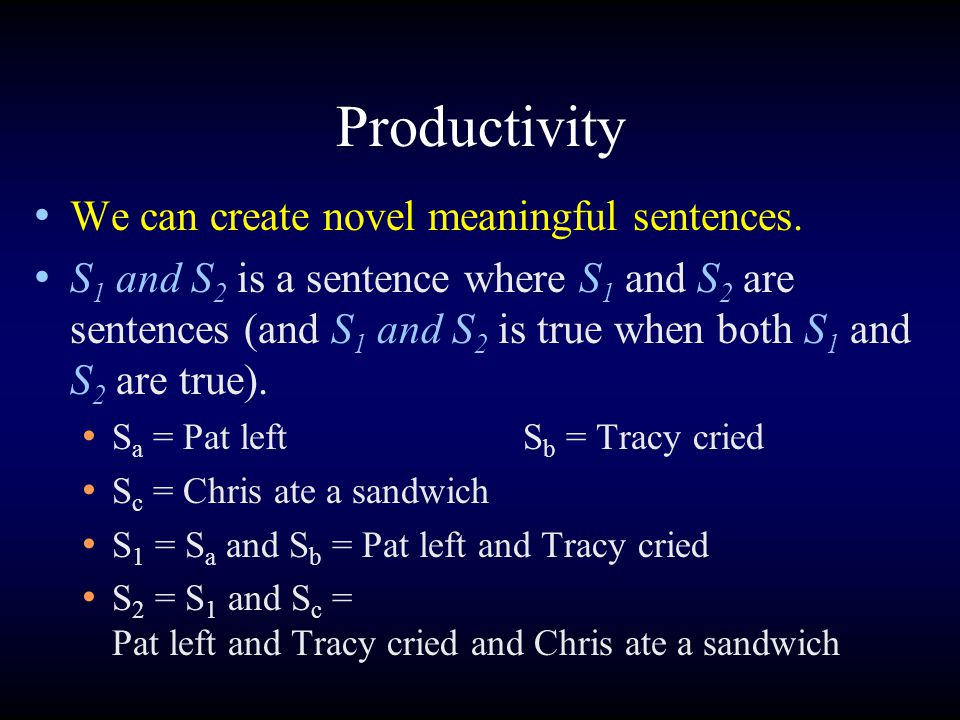 Productivity We can create novel meaningful sentences. S 1 and S 2 is a sentence where S 1 and S 2 are sentences (and S 1 and S 2 is true when both S