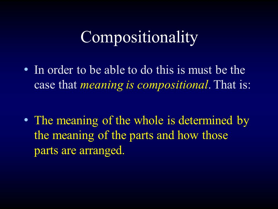 Compositionality In order to be able to do this is must be the case that meaning is compositional. That is: The meaning of the whole is determined by