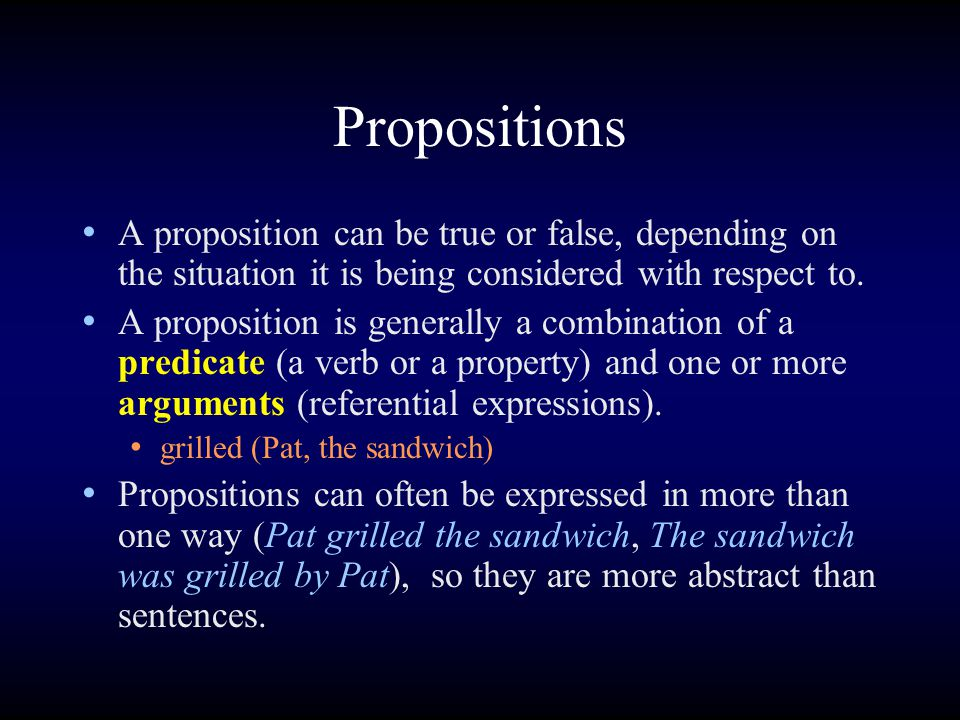 Propositions A proposition can be true or false, depending on the situation it is being considered with respect to. A proposition is generally a combi