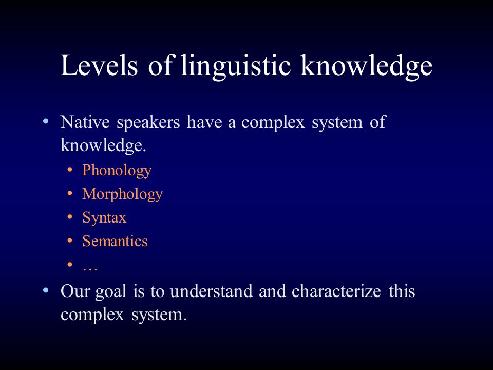 Levels of linguistic knowledge Native speakers have a complex system of knowledge. Phonology Morphology Syntax Semantics … Our goal is to understand a