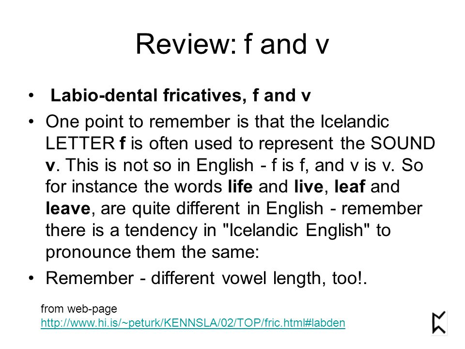 Review: f and v Labio-dental fricatives, f and v One point to remember is that the Icelandic LETTER f is often used to represent the SOUND v. This is