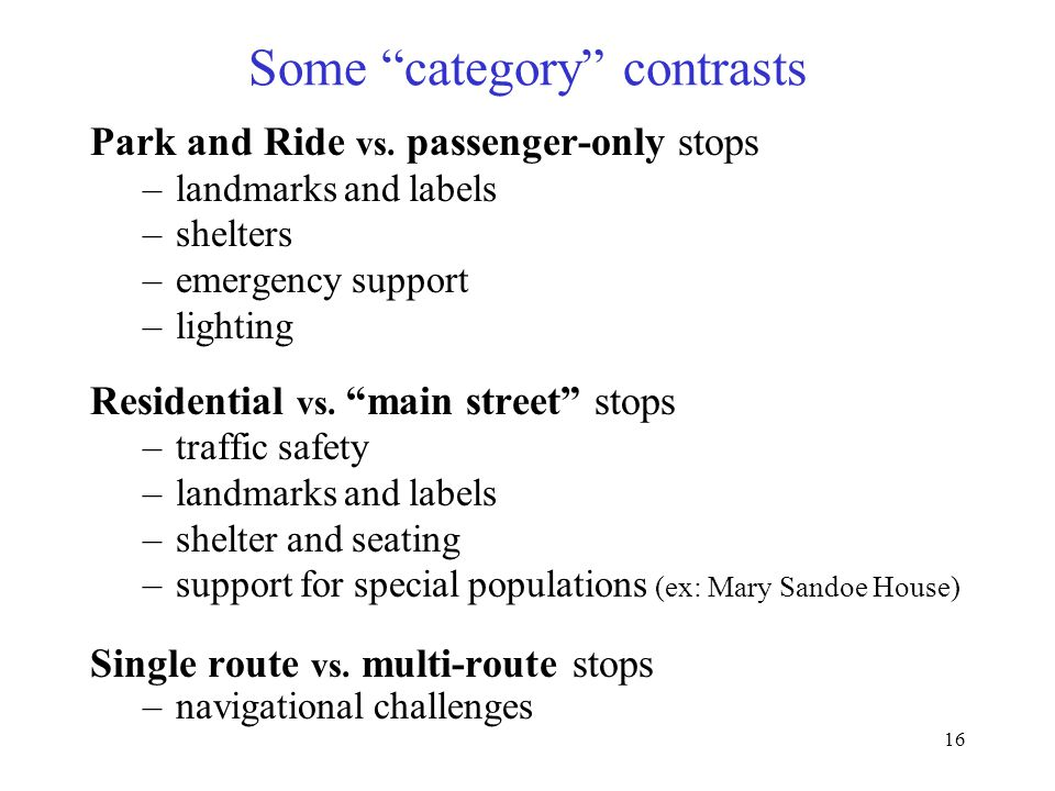 """16 Some """"category"""" contrasts Park and Ride vs. passenger-only stops –landmarks and labels –shelters –emergency support –lighting Residential vs. """"main"""