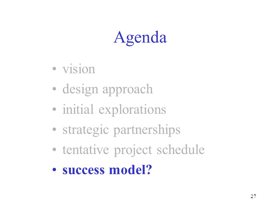 27 Agenda vision design approach initial explorations strategic partnerships tentative project schedule success model