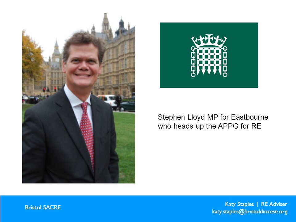 Katy Staples | RE Adviser katy.staples@bristoldiocese.org Bristol SACRE Creative ideas for creative learning Stephen Lloyd MP for Eastbourne who heads up the APPG for RE