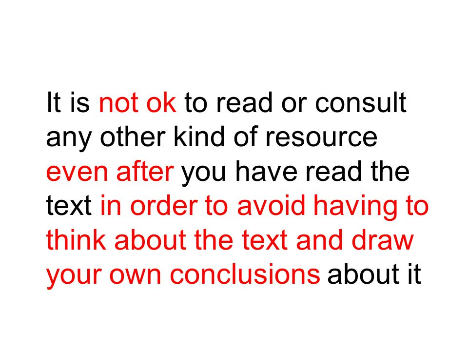 It is not ok to read or consult any other kind of resource even after you have read the text in order to avoid having to think about the text and draw your own conclusions about it