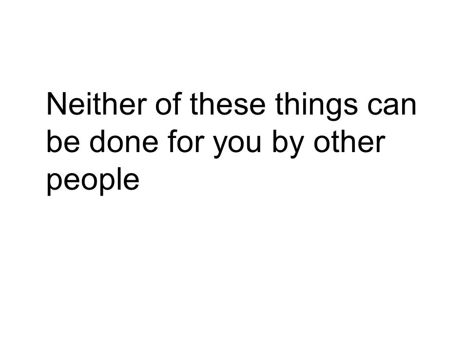 Neither of these things can be done for you by other people