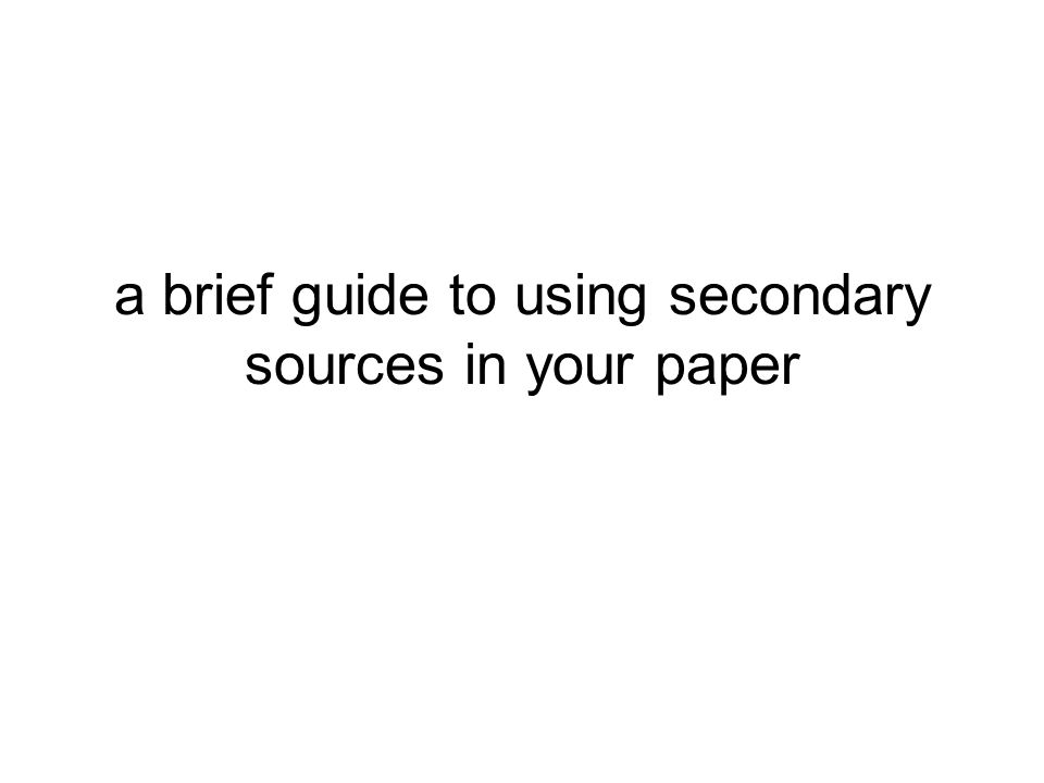 a brief guide to using secondary sources in your paper