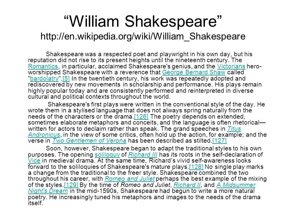 William Shakespeare http://en.wikipedia.org/wiki/William_Shakespeare Shakespeare was a respected poet and playwright in his own day, but his reputation did not rise to its present heights until the nineteenth century.