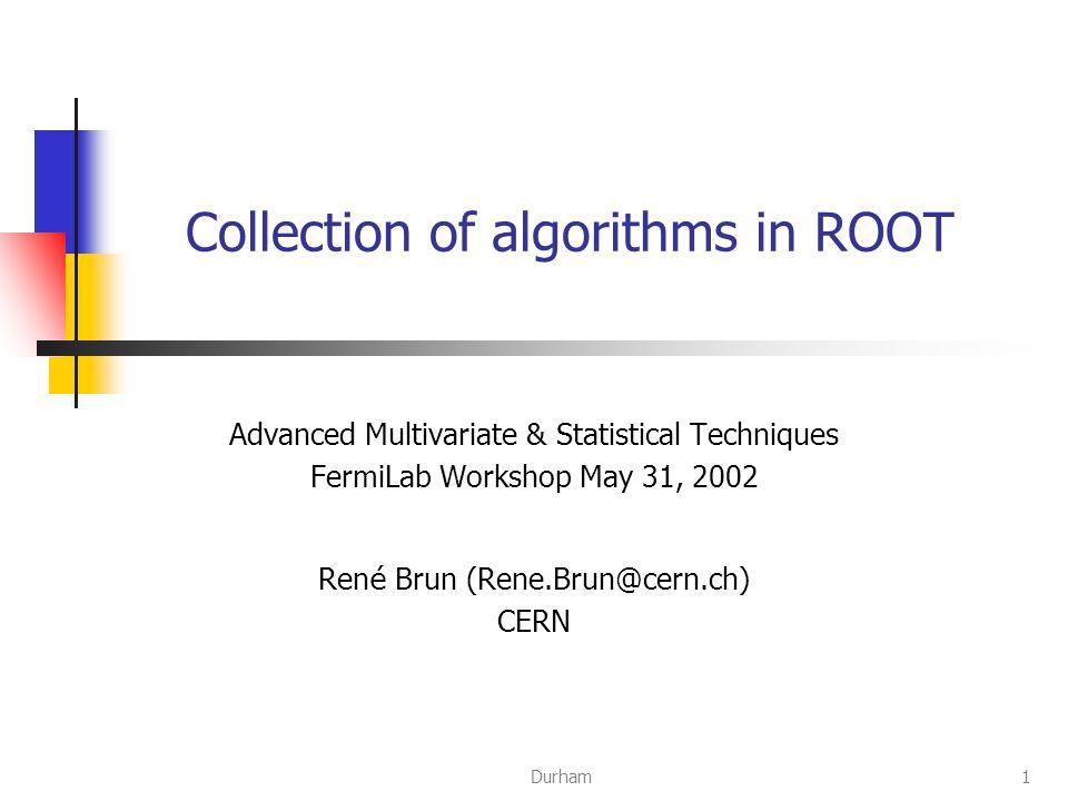 Durham1 Collection of algorithms in ROOT Advanced Multivariate & Statistical Techniques FermiLab Workshop May 31, 2002 Ren é Brun (Rene.Brun@cern.ch) CERN