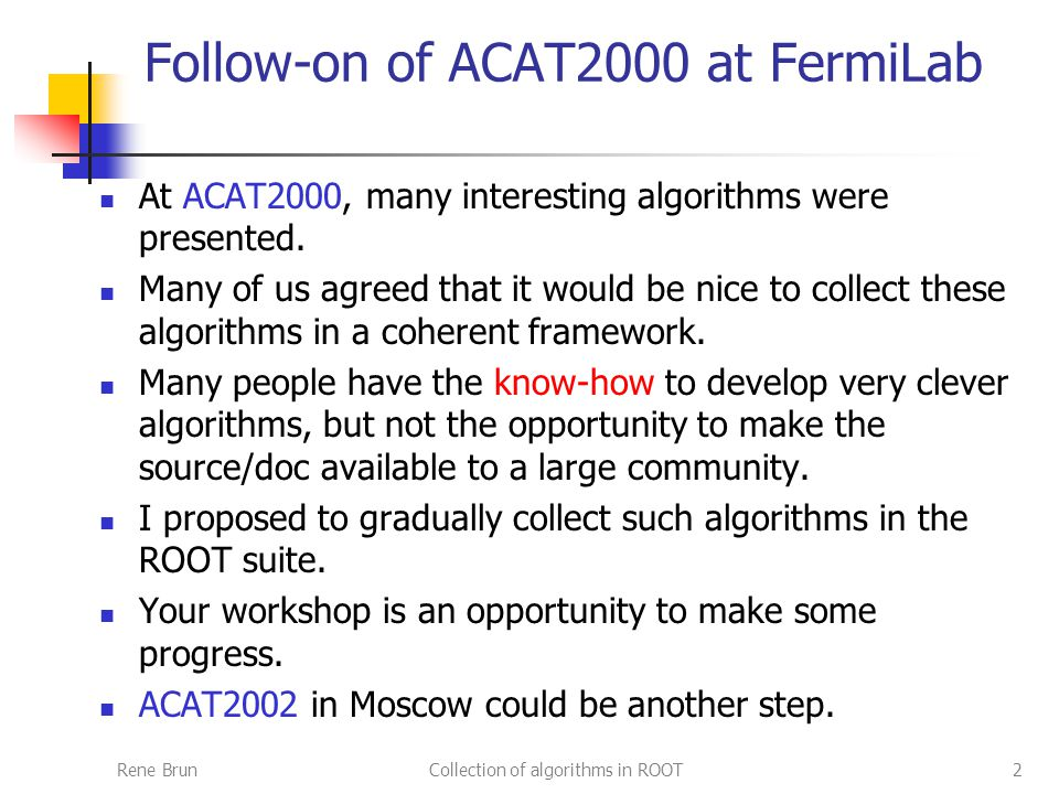 Rene BrunCollection of algorithms in ROOT2 Follow-on of ACAT2000 at FermiLab At ACAT2000, many interesting algorithms were presented.
