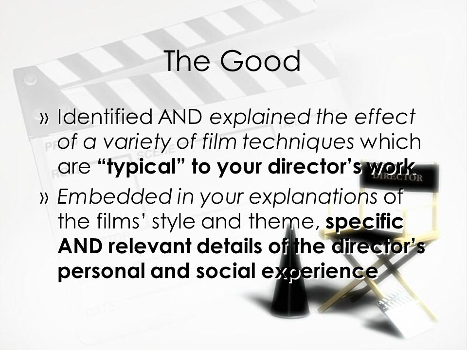 The Good »Identified AND explained the effect of a variety of film techniques which are typical to your director's work »Embedded in your explanations of the films' style and theme, specific AND relevant details of the director's personal and social experience »Identified AND explained the effect of a variety of film techniques which are typical to your director's work »Embedded in your explanations of the films' style and theme, specific AND relevant details of the director's personal and social experience