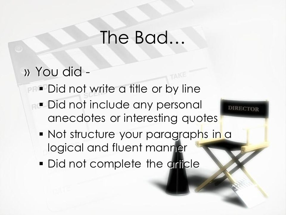 The Bad… »You did -  Did not write a title or by line  Did not include any personal anecdotes or interesting quotes  Not structure your paragraphs in a logical and fluent manner  Did not complete the article »You did -  Did not write a title or by line  Did not include any personal anecdotes or interesting quotes  Not structure your paragraphs in a logical and fluent manner  Did not complete the article