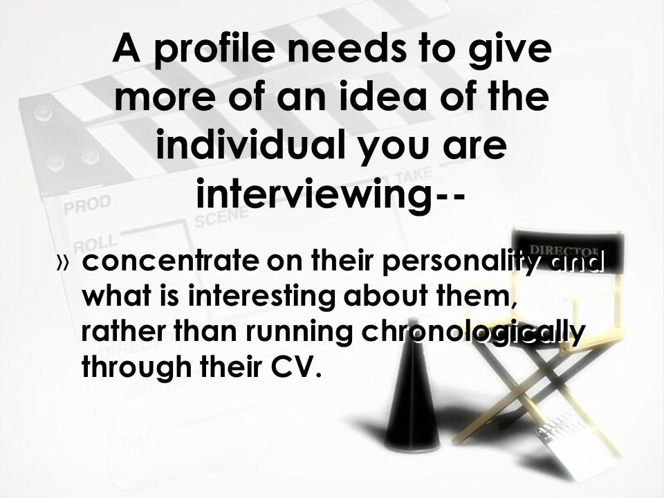 A profile needs to give more of an idea of the individual you are interviewing-- » concentrate on their personality and what is interesting about them, rather than running chronologically through their CV.