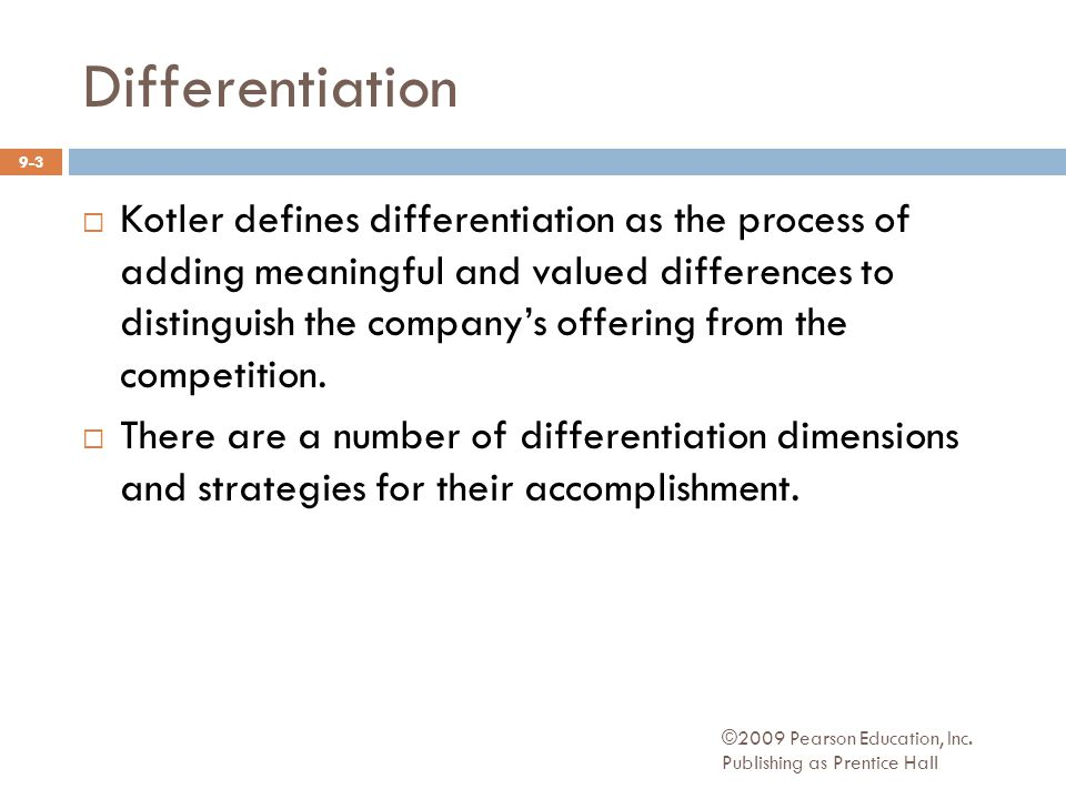 ©2009 Pearson Education, Inc. Publishing as Prentice Hall  Kotler defines differentiation as the process of adding meaningful and valued differences