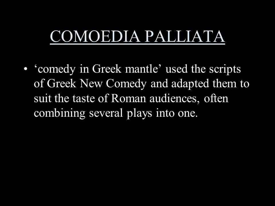 COMOEDIA PALLIATA 'comedy in Greek mantle' used the scripts of Greek New Comedy and adapted them to suit the taste of Roman audiences, often combining several plays into one.