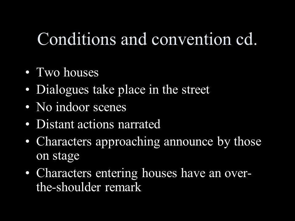 Conditions and convention cd. Two houses Dialogues take place in the street No indoor scenes Distant actions narrated Characters approaching announce