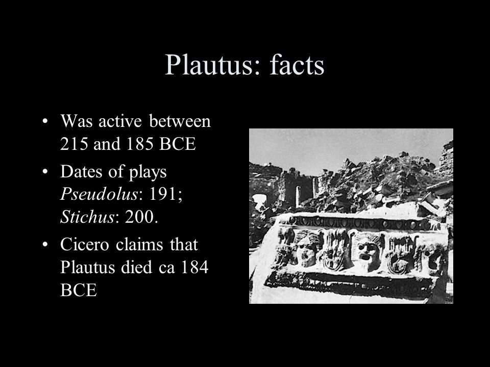 Plautus: facts Was active between 215 and 185 BCE Dates of plays Pseudolus: 191; Stichus: 200. Cicero claims that Plautus died ca 184 BCE