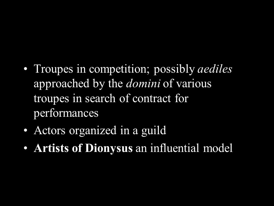 Troupes in competition; possibly aediles approached by the domini of various troupes in search of contract for performances Actors organized in a guild Artists of Dionysus an influential model