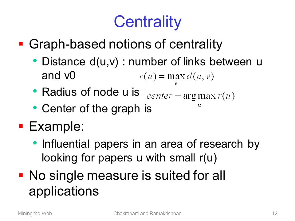 Mining the WebChakrabarti and Ramakrishnan12 Centrality  Graph-based notions of centrality Distance d(u,v) : number of links between u and v0 Radius