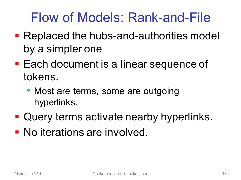 Mining the WebChakrabarti and Ramakrishnan18 Flow of Models: Rank-and-File  Replaced the hubs-and-authorities model by a simpler one  Each document