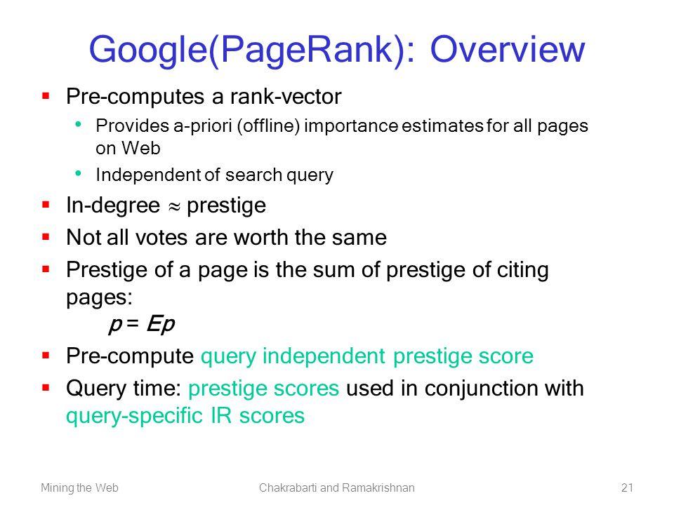 Mining the WebChakrabarti and Ramakrishnan21 Google(PageRank): Overview  Pre-computes a rank-vector Provides a-priori (offline) importance estimates