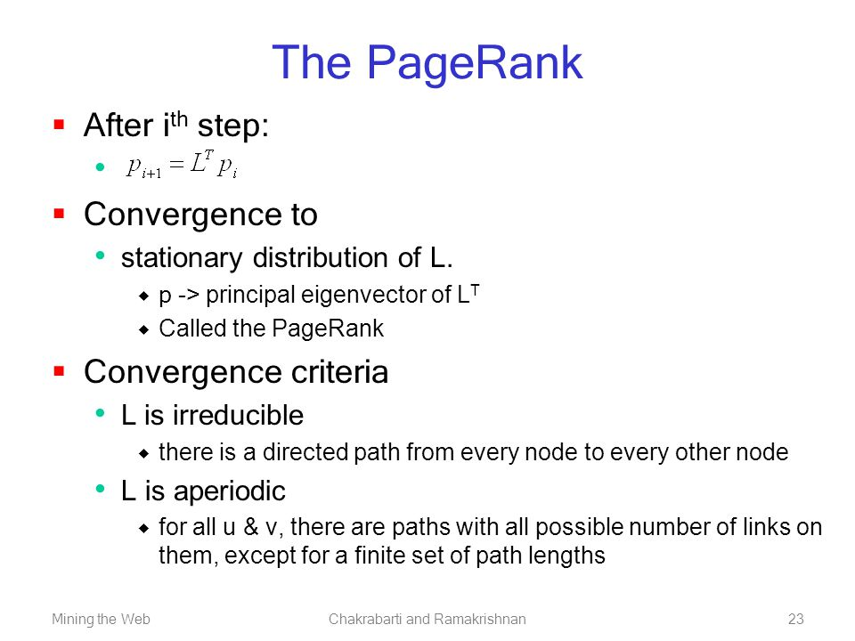 Mining the WebChakrabarti and Ramakrishnan23 The PageRank  After i th step:  Convergence to stationary distribution of L.  p -> principal eigenvect