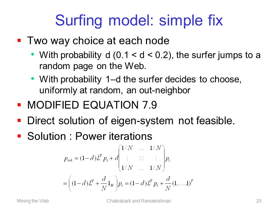 Mining the WebChakrabarti and Ramakrishnan25 Surfing model: simple fix  Two way choice at each node With probability d (0.1 < d < 0.2), the surfer ju