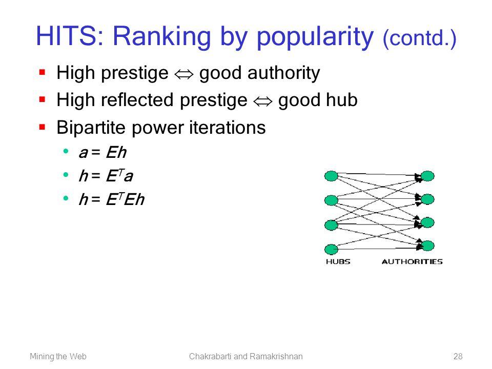 Mining the WebChakrabarti and Ramakrishnan28 HITS: Ranking by popularity (contd.)  High prestige  good authority  High reflected prestige  good hu