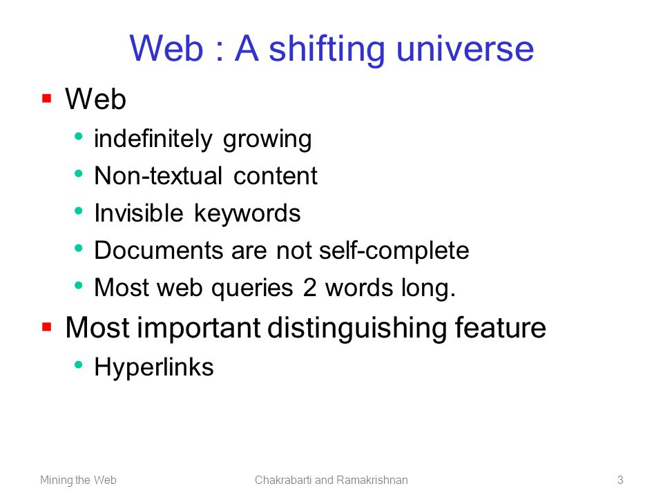 Mining the WebChakrabarti and Ramakrishnan3 Web : A shifting universe  Web indefinitely growing Non-textual content Invisible keywords Documents are