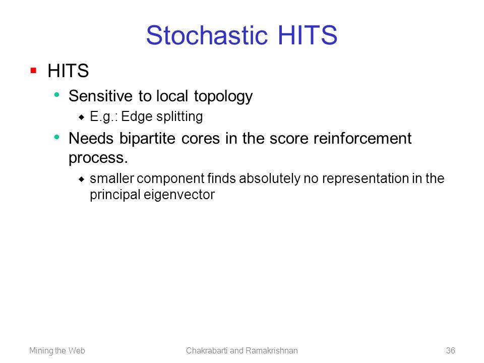 Mining the WebChakrabarti and Ramakrishnan36 Stochastic HITS  HITS Sensitive to local topology  E.g.: Edge splitting Needs bipartite cores in the sc