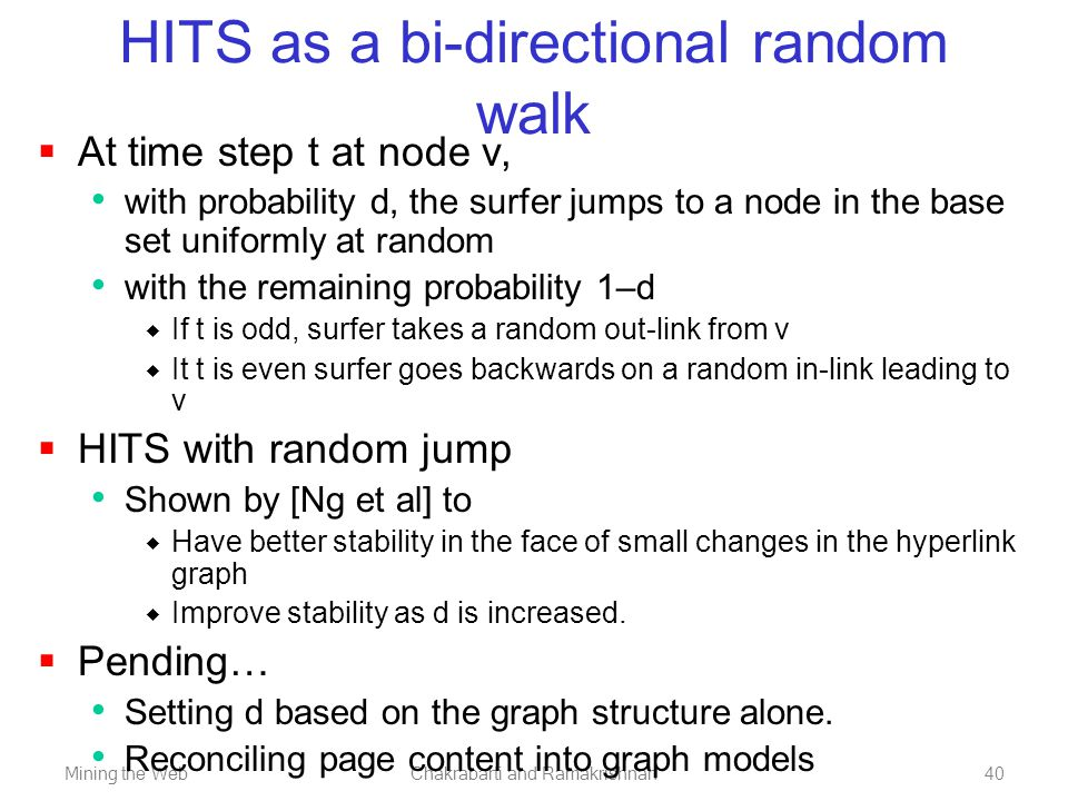 Mining the WebChakrabarti and Ramakrishnan40 HITS as a bi-directional random walk  At time step t at node v, with probability d, the surfer jumps to