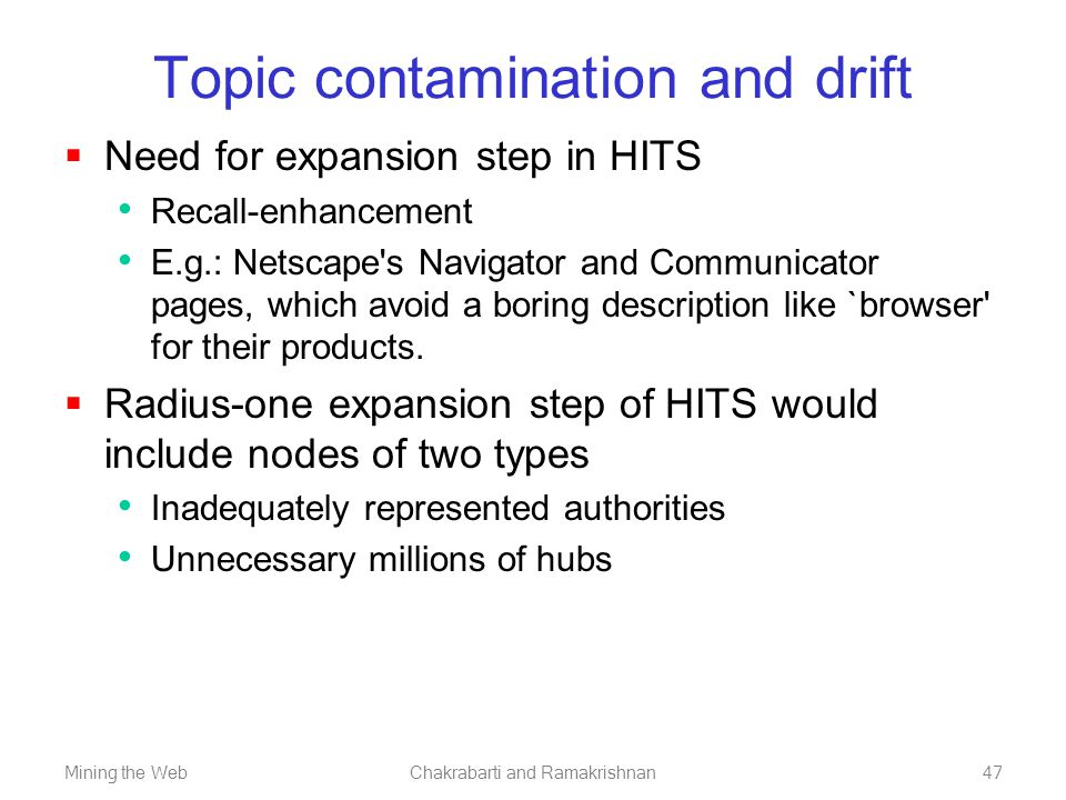 Mining the WebChakrabarti and Ramakrishnan47 Topic contamination and drift  Need for expansion step in HITS Recall-enhancement E.g.: Netscape's Navig
