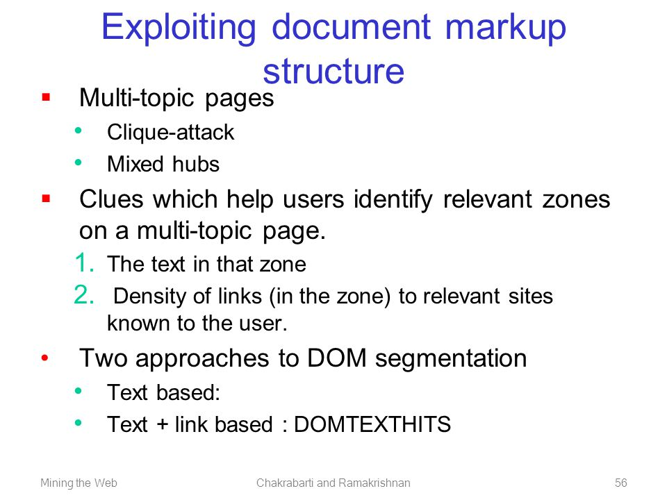 Mining the WebChakrabarti and Ramakrishnan56 Exploiting document markup structure  Multi-topic pages Clique-attack Mixed hubs  Clues which help user