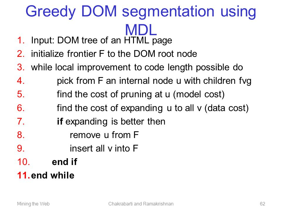 Mining the WebChakrabarti and Ramakrishnan62 Greedy DOM segmentation using MDL  Input: DOM tree of an HTML page  initialize frontier F to the DOM