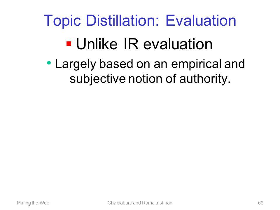 Mining the WebChakrabarti and Ramakrishnan68 Topic Distillation: Evaluation  Unlike IR evaluation Largely based on an empirical and subjective notion