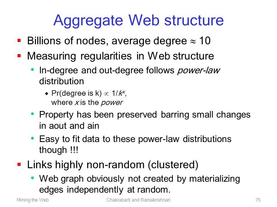 Mining the WebChakrabarti and Ramakrishnan75 Aggregate Web structure  Billions of nodes, average degree  10  Measuring regularities in Web structur