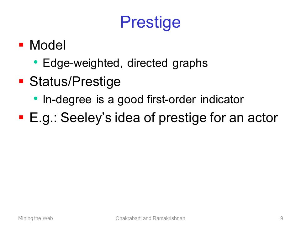 Mining the WebChakrabarti and Ramakrishnan9 Prestige  Model Edge-weighted, directed graphs  Status/Prestige In-degree is a good first-order indicato