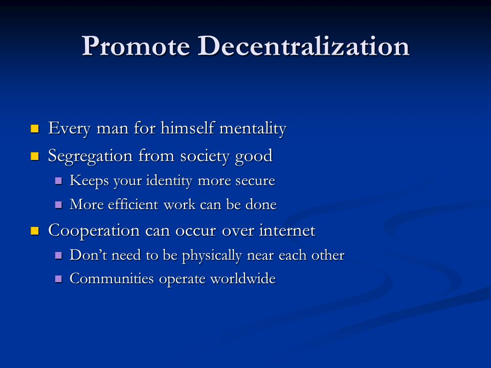 Promote Decentralization Every man for himself mentality Every man for himself mentality Segregation from society good Segregation from society good Keeps your identity more secure Keeps your identity more secure More efficient work can be done More efficient work can be done Cooperation can occur over internet Cooperation can occur over internet Don't need to be physically near each other Don't need to be physically near each other Communities operate worldwide Communities operate worldwide