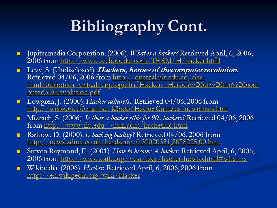 Bibliography Cont. Jupitermedia Corporation. (2006). What is a hacker? Retrieved April, 6, 2006, 2006 from http://www.webopedia.com/TERM/H/hacker.html