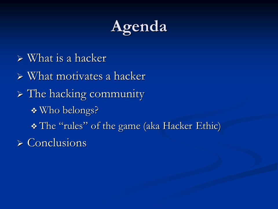 "Agenda  What is a hacker  What motivates a hacker  The hacking community  Who belongs?  The ""rules"" of the game (aka Hacker Ethic)  Conclusions"