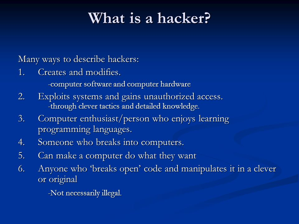 What is a hacker. Many ways to describe hackers: 1.Creates and modifies.