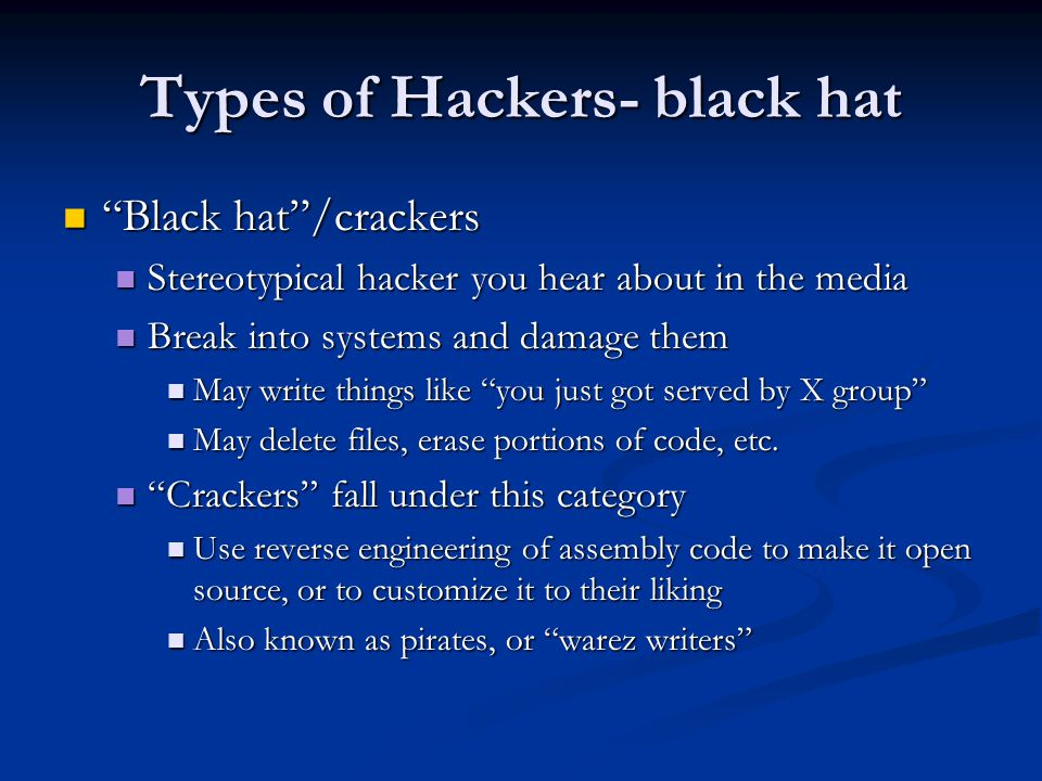 Types of Hackers- black hat Black hat /crackers Stereotypical hacker you hear about in the media Break into systems and damage them May write things like you just got served by X group May delete files, erase portions of code, etc.