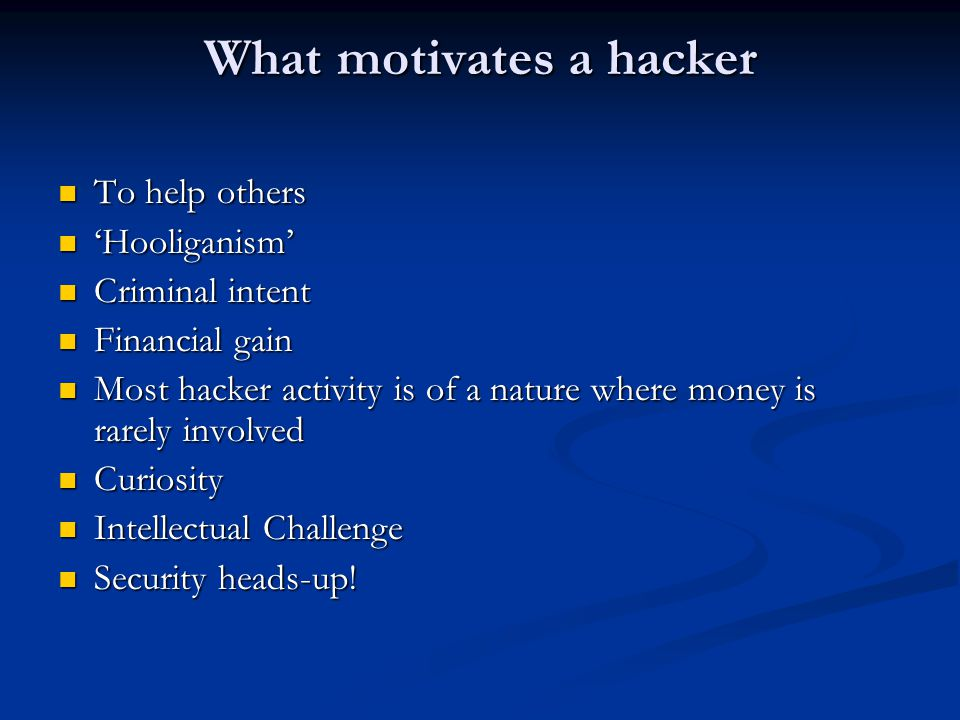 What motivates a hacker To help others To help others 'Hooliganism' 'Hooliganism' Criminal intent Criminal intent Financial gain Financial gain Most hacker activity is of a nature where money is rarely involved Most hacker activity is of a nature where money is rarely involved Curiosity Curiosity Intellectual Challenge Intellectual Challenge Security heads-up.