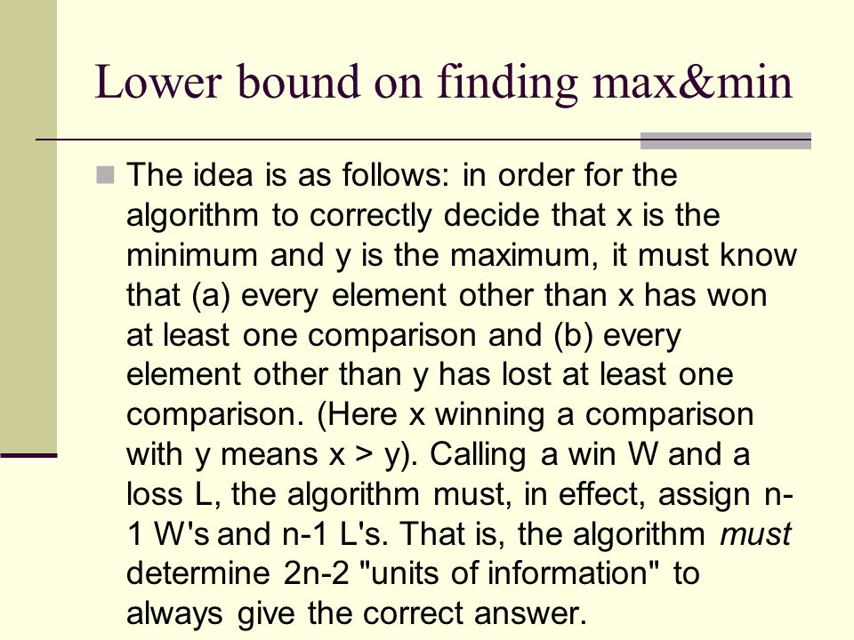Lower bound on finding max&min The idea is as follows: in order for the algorithm to correctly decide that x is the minimum and y is the maximum, it must know that (a) every element other than x has won at least one comparison and (b) every element other than y has lost at least one comparison.
