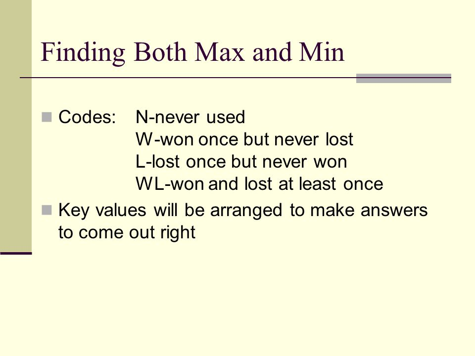 Finding Both Max and Min Codes:N-never used W-won once but never lost L-lost once but never won WL-won and lost at least once Key values will be arranged to make answers to come out right