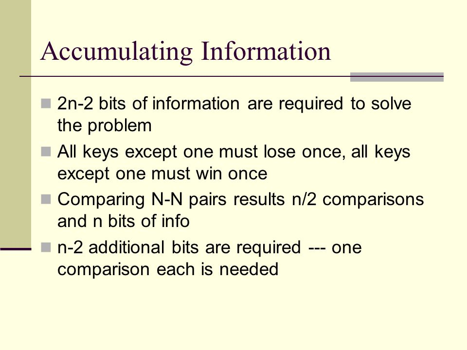 Accumulating Information 2n-2 bits of information are required to solve the problem All keys except one must lose once, all keys except one must win once Comparing N-N pairs results n/2 comparisons and n bits of info n-2 additional bits are required --- one comparison each is needed