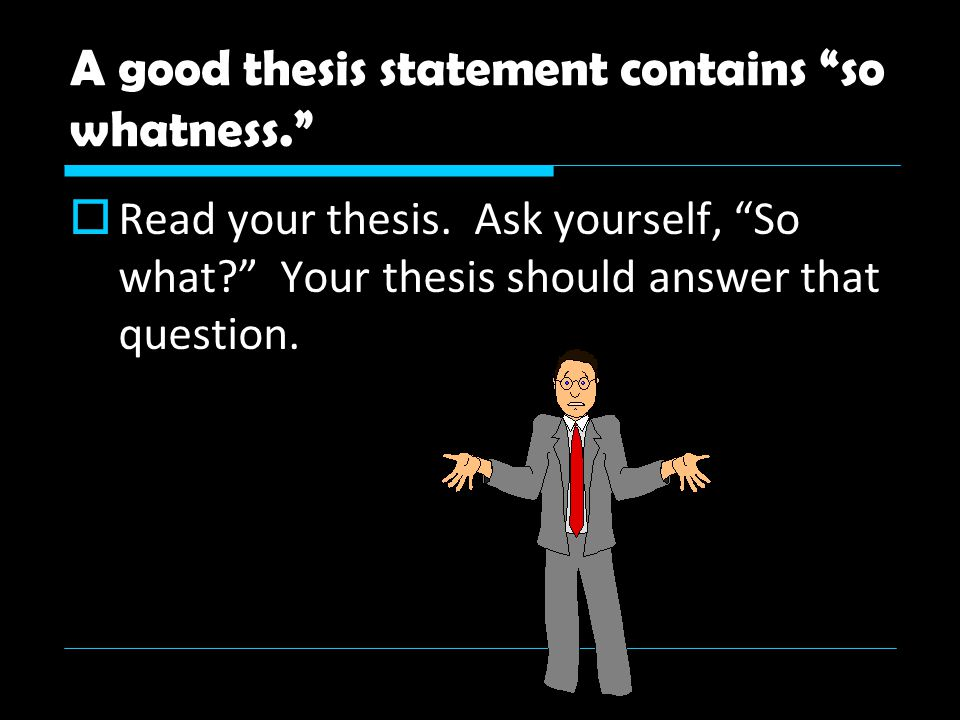 A good thesis statement contains so whatness.  Read your thesis.