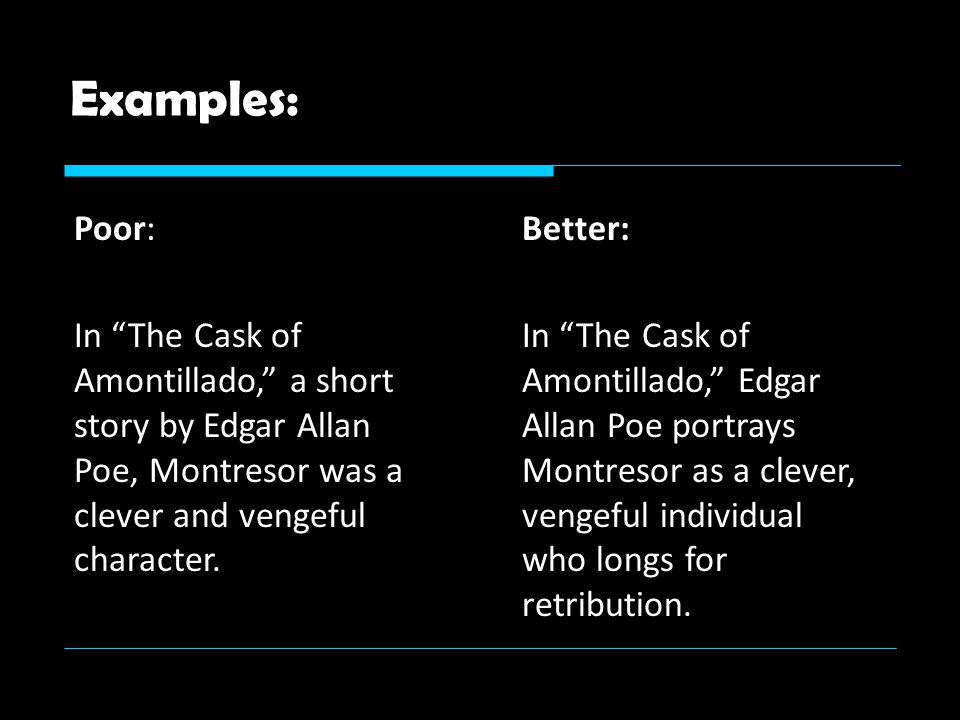 Examples: Poor: In The Cask of Amontillado, a short story by Edgar Allan Poe, Montresor was a clever and vengeful character.