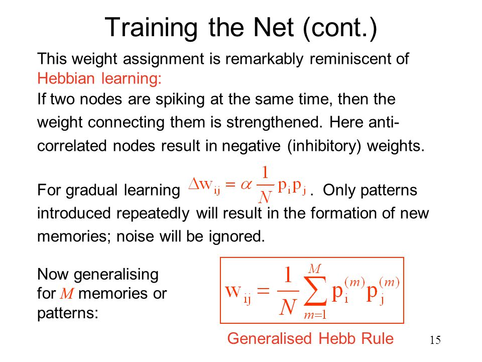 15 Training the Net (cont.) Now generalising for M memories or patterns: This weight assignment is remarkably reminiscent of Hebbian learning: If two nodes are spiking at the same time, then the weight connecting them is strengthened.