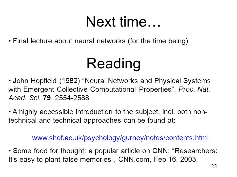 22 Next time… Reading John Hopfield (1982) Neural Networks and Physical Systems with Emergent Collective Computational Properties , Proc.